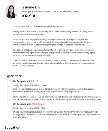 資深 UX 設計師 Resume Examples - Jasmine Lin UX Designer | Information Architect | Girls in Tech Taiwan 40 Under 40 I am a Seattle-based UX Designer currently working at Pilot Lab....