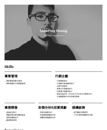 ShinPing Huang's CakeResume - ShinPing Huang shinpin.h@gmail.com Skills 專案管理 .專案溝通與整合管理 .專案規劃執行與範圍管理 行銷企劃 .行銷策略擬定 .行銷製作物規劃與執行 .品牌行銷管理 .異業合作規劃與執行 .社群操作規劃與執行 .廣告效益評估(GA分析 & Facebo...