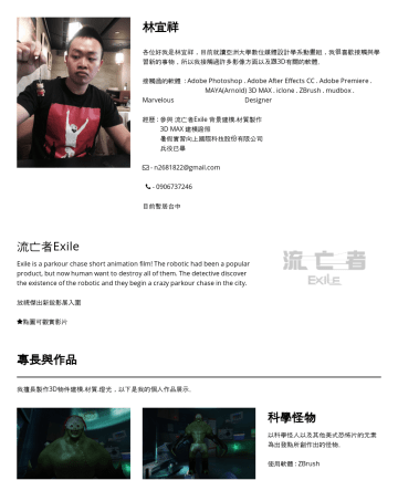 履歷範本 - 林宜祥 各位好我是林宜祥,目前畢業於亞洲大學數位媒體設計學系動畫組,興趣是遊戲與運動,我很喜歡接觸與學習新的事物,所以我接觸過許多影像動畫方面以及3D有關的軟體。 接觸過的軟體 : Adobe Photoshop . Adobe After Effects CC . Illustrator ...