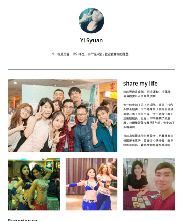吳怡萱's CakeResume - Yi Syuan HI,我是怡萱,1991年生,天秤座O型,歡迎觀賞我的履歷。 share my life 我的興趣是瑜珈、羽球運動、塔羅牌、展演觀賞以及中東肚皮舞。 大一時參加了系上羽球隊,參與了校內系際盃競賽。大二時擔任了校內生涯發展中心義工手冊主編。大三時擔任義工活動組組長,也在大三時接...
