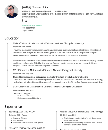 "Resume Examples - 林澤佑 Tse-Yu Lin 正職是政治大學應用數學系的博士候選人,朝向畢業前進中。 副職是不學無術者,一開始攻讀投資組合最佳化問題,在記憶體設計、奈米尺度材料力學及智慧理財新創公司輾轉走過,最近""被""投入到教學神經網路的講師狀態中。 orochi77912@gmail.comTaipei, ..."