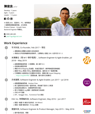 Product Owner、Growth Hack、Backend Engineer Resume Samples - 陳俊良 Jafar Develop:5 years Agile:3 years Leader:1.5 years Hi 我是 Jafar,我擁有技術背景,曾帶領過二個團隊啟動敏捷思維,正在尋找 Product Owner、Growth Hack 等職位。 JafarTago@gmail.com...