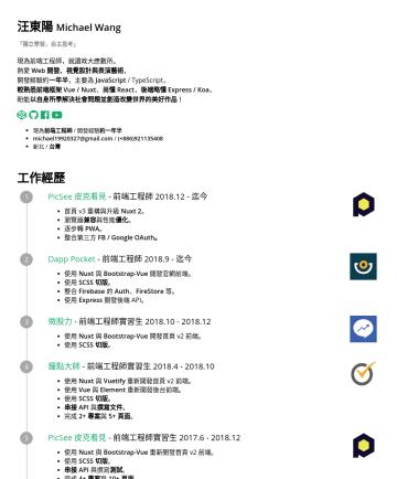 前端工程師 Resume Samples - 汪東陽 Michael Wang 「獨立學習,自主思考」 現為前端工程師,就讀政大應數所。 熱愛 Web 開發、視覺設計與表演藝術 , 開發經驗約 一年半 ,主要使用語言為 JavaScript / TypeScript , 較熟悉前端框架 Vue / Nuxt 、略懂 React, 後端略懂...