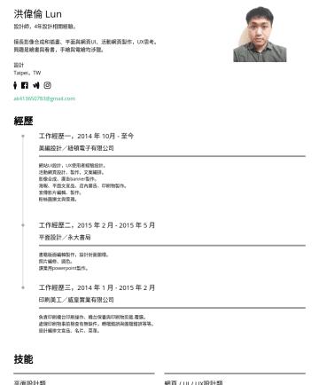 UI /UX & 平面 & 網頁設計 Resume Samples - 洪偉倫 Lun 設計師,4年設計相關經驗。 擅長影像合成和插畫、平面與網頁UI、活動網頁製作,UX思考。 興趣是繪畫與看書,手繪與電繪均涉獵。 設計 Taipei,TW ak@gmail.com 經歷 工作經歷一,2014 年 10月 - 至今 美編設計/紐頓電子有限公司 網站UI設計,UX使...