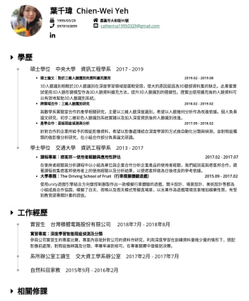 Resume Examples - 葉千瑋 Chien-Wei Yeh 1995/03/29 嘉義市大和街90號 catherina@gmail.com 學歷 碩士學位 中央大學 資訊工程學系碩士論文:對於三維人臉識別的資料擴充應用D人臉識別相較於2D人臉識別在深度學習領域發展較受限,很大的原因是因為3D臉部資料集的缺乏。此專案...