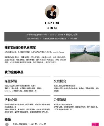 行銷企劃 Resume Samples - Luke Hsu oranhsu@gmail.com • 新竹市, 台灣 逢甲大學行銷系 • 三洋窯業股份有限公司行銷企劃 • 未完待續 擁有自己的偏執與態度 你的頭裡有大腦、你的鞋裡有雙腳,你可以把自己帶往任何方向。——Dr. Seuss 我是個四處奔走的人,喜歡與朋友一同出遊冒險,也會獨自...