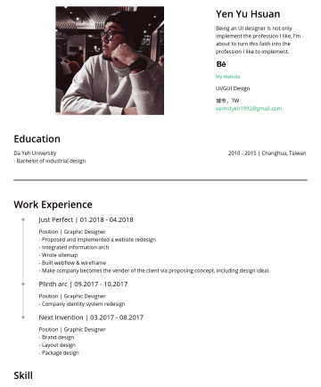 UI/GUI 相關設計 Resume Samples - Yen Yu Hsuan Being an UI designer Is not only implement the profession I like, I'm about to turn this faith into the profession I like to implement. My Website UI/GUI Design 城市,TW kermityen1992@gmail.com Education Da Yeh University| Changhua, Taiwan - Bachelor of industrial design...