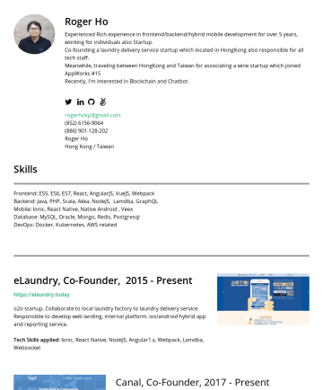 Resume Samples - Roger Ho Experienced Rich experience in frontend/backend/hybrid mobile development for over 5 years, working for individuals also Startup. Co-founding a laundry delivery service startup which located in HongKong also responsible for all tech staff. Meanwhile, traveling between HongKong and Taiwan for associating a wine startup which joined...