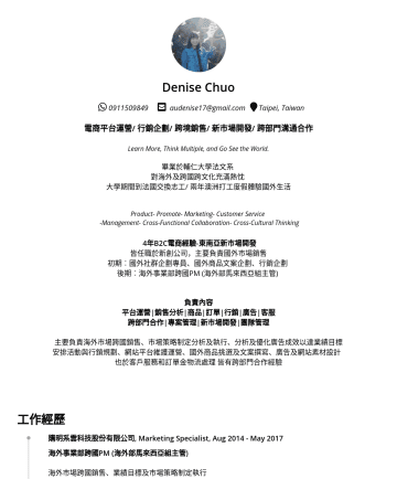 行銷人員/外商 Resume Examples - Denise Chuo audenise17@gmail.com Taipei, Taiwan 電商平台運營/ 行銷企劃/ 跨境銷售/ 新市場開發/ 跨部門溝通合作 Learn More, Think Multiple, and Go See the World. 畢業於輔仁大學法文系 對海外...