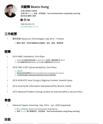 Resume Samples - 能 Framework fastai v2, PyTorch ReactJS, NodeJS, ExpressJS, KnexJS React Native(Android, iOS) Webpack, Jest, Testcafe AntDesign, Bootstrap 4 ASP.NET MSSQL, MySQL Languages C, C++, C# - 4+ years Javascript, HTML, CSS - 2+ years Python, Java - 1+ year Other Agile Developing (Scrum, Kanban) TOEFL...