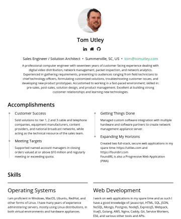 Sales Engineer / Solution Architect Resume Samples - Tom Utley Senior Pre-Sales Engineer • Summerville, SC, US • tom@tomutley.com A professional computer engineer with eighteen years of customer facing experience dealing with digital video distribution, network management, customized software, and network analytics. Experienced in gathering requirements, presenting to audiences ranging from field technicians to chief technology officers...