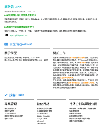 PM/產品經理/專案管理 Resume Samples - 廖啟君 Ariel 產品經理/專案管理/行銷企劃 Taipei,TW 解決問題永遠比追究責任重要 面對各種突發狀況,冷靜的分析找出問題癥結點,並以清楚的邏輯及整合能力引導團隊解決問題是最重要的事,追究責任從來無法真正解決問題。 團隊合作的協調者與領導者 從來只以理服人,「明理」也「同理」,在團...