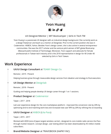 Sr. Product/UX Designer Resume Samples - she is also active in several entrepreneur communities. She was the 2017 scholar and the venture pitch winner of MIT global Bootcamp (Massachusetts Institute of Technology). Moreover, Yvon support and advocate for female professionals in Taiwan tech industry and is the 2018 representative in design for 40 Under 40 selected...