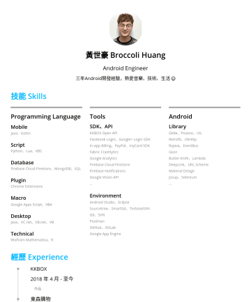 資深Android工程師 Resume Samples - 黃世豪 Broccoli Huang Android Engineer 三年 Android 開發經驗,熱愛音樂、技術、生活 技能 Skills Programming Language Mobile Java、Kotlin Sc ript Python、Lua、VBS Database Firebase Cloud Firestore、MongoDB、SQL Plugin Chrome Extensions Macro Google Apps Script、VBA Desktop...