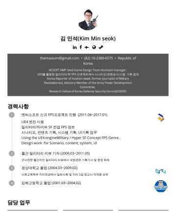 Resume Examples - 김 민석(Kim Min seok) t hemaxium@gmail.com • Republic of Korea NCSOFT AMP Seed Game Design Team Assistant manager. UE4를 활용한 밀리터리/SF FPS 프로젝트에서 시나리오/컨텐...