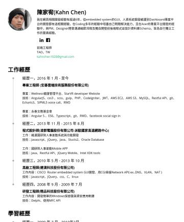 前端工程師 Resume Samples - 陳家宥(Kahn Chen) 我在網頁相關開發經驗有超過6年,從embedded system的GUI、人資系統開發維護到Dashboard專案平台的開發都有過相關經驗,在Coding多年的經驗中培養自己問題解決能力,且在Acer的專案平台開發的經驗中,與PM、Designer開會溝通細節流程...