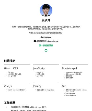 前端工程師 Resume Samples - 吳承澔 偶然之下接觸到前端相關知識,對前端技術產生興趣,認為利用程式碼可以營造出那麼多引人注目的網頁與功能非常的厲害,目前正全職投入前端工程的學習。 希望自己以後也能做出具有良好使用者體驗的網站。 s@gmail.com 個人技術部落格 前端技能 Html、CSS 手刻 RWD SCSS 撰寫...