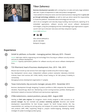 Resume Samples - Tibor Zahorecz Business development specialist with a strong focus on sales and early stage validation with over 15 years of experience in sales and product management. I have worked for Enterprise sector and mid-sized businesses helping them to grow and go through technology validation , as well as start-ups...