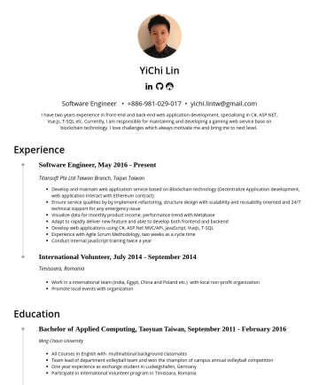 Software Engineer  Resume Samples - YiChi Lin  Software Engineer • yichi.lintw @gmail.com I have two years experience in front-end and back-end web application development, specialising in C#, ASP.NET, Vue.js, T-SQL etc. Currently, I am responsible for maintaining and developing a gaming web service base on blockchain technology. I...