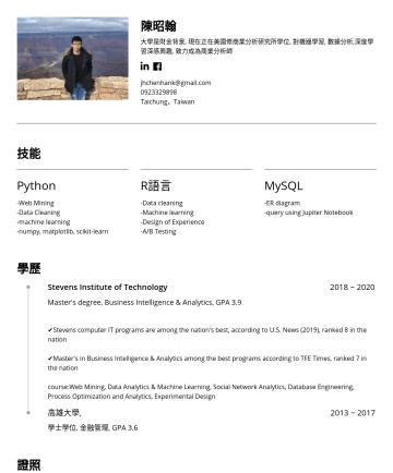 市場分析, 資料科學, 數據分析 Resume Examples - 陳昭翰 大學是財金背景, 現在正在美國修商業分析研究所學位, 對機器學習, 數據分析,深度學習深感興趣, 致力成為商業分析師 jhchenhank@gmail.comTaichung,Taiwan 技能 Python -Web Mining -Data Cleaning -machine le...