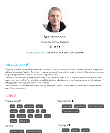 Resume Samples - allows you to put all of your skills to use and get a comprehensive idea of the entire project. Skills Programming Java Swift JavaScript Python Node.js React React Native CSS HTML C C++ PHP Assembly SQL Haskell Clojure Prolog Golang Objective-C Personal skills Leadership Organization Agile...