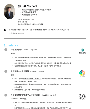 行銷/金融/貿易/海外業務相關 Resume Samples - 郭士榮 Kuo, Shih-Jung 熱愛挑戰不設限,並擁有豐富的國際經驗(德國交換、中國深圳實習、香港遠實際) 在學期間做了三份實習(行銷、金融),幫助自己更了解自己的熱情 大四下在德國交換,期間旅遊歐洲19國,體會歐洲的不同文化。 Taipei,TWu@gmail.com 教育程度 國立政...