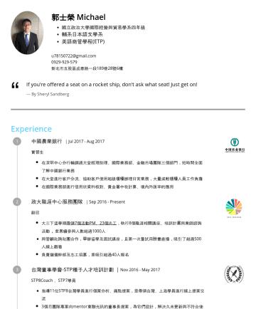 行銷/金融/貿易/海外業務相關 Resume Samples - 郭士榮 Kuo, Shih-Jung 熱愛挑戰不設限 在學期間做了三份實習(行銷、金融),其中一次遠距支援香港工作,一次在中國深圳,實際當地了解中國發展最快城市的近況。 大四下在德國交換,在期間旅遊歐洲19國,體會歐洲的不同文化。 Taipei,TWu@gmail.com 教育程度 國立政治大...