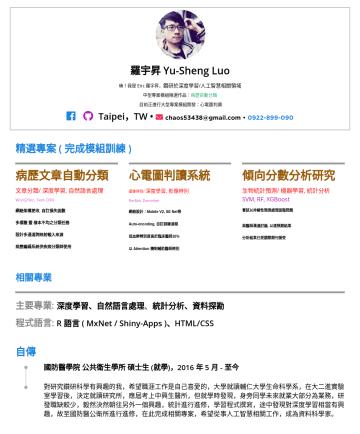 資料工程師 Resume Examples - 羅宇昇 Yu-Sheng Luo 任職於自駕車相關公司,人工智慧演算法工程師 鑽研於深度學習/人工智慧相關領域 目前正進行大型專案模組開發:自動泊車 Taipei,TW • chaos53438@gmail.com •精選專案 ( 完成模組訓練 ) 病歷文章自動分類 文章分類/ 深度學習, 自...