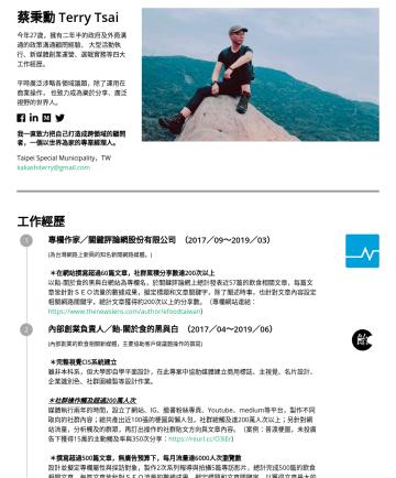 business development manager Resume Samples - 蔡秉勳 Terry Tsai 今年27歲,擁有二年半的政府及外商的政策溝通顧問經驗、 大型活動執行、新媒體創業運營、選戰實務等四大工作經歷。希望繼續在行銷、品牌操作、業務拓展上積極成長。 平時廣泛涉略各領域議題,除了運用在商業操作, 也致力成為樂於分享、廣泛視野的世界人。 我一直致力把自己打造...