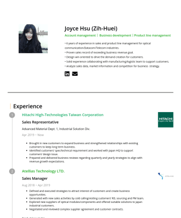 Sales Manager Resume Samples - Joyce Hsu (Zih-Huei) Account management| Business development|Product line management • 6 years of experience in sales and product line management for optical communication/Datacom/Telecom industries. • Proven sales record of exceeding business revenue goal. • Design win oriented to drive the demand creation for customers. • Solid experience collaborating with manufacturing...