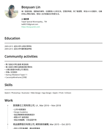 UI/UX Resume Samples - 份有限公司 實習生 • 市集x 文宣設計 • Startup Weekend Taipei 11 • CacooUpWireframe工作坊 Skills Sketch / Photoshop / illustrator / Web Design / App Design / Zeplin / Prott / inVision Work 巽風數位工程有限公司, UI , Mar 2016 ~ Nov 2018...