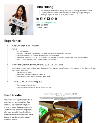 "Resume Samples - Tina Huang The owner of ""Best Foodie"", a blog dedicated to sharing Taiwanese cuisine. A sophomore from National Taiwan Normal University, major in ..."