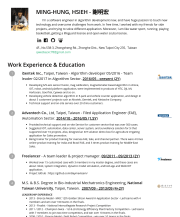 Resume Samples - integration, dynamic model simulation, android app and Web/IOT application. Project Github : https://github.com/Baymaxteam/ M.S. & B.S. Degree in Bio-Industrial Mechatronics Engineering, National Taiwan University , Taipei, Taiwan. 2007//Y) LEADERSHIP EXPERIENCEBronze Medal - MXIC 12th Golden Silicon Award in Application Sector - Led teams with 4 members and...