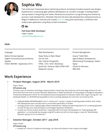 Full Stack Developer Resume Samples - Native Chinese Speaker English Full professional proficiency Speaker (TOEIC 980/990 - SeptemberWeb Development Ruby/ Ruby on Rails /Rspec Git/ Git Hub SQL/ SQLite/ PostgreSQL HTML / CSS / SCSS / BootStrap JavaScript / React.js/ AJAX/ DOM/ OOP Webpack/ Heroku Product Management Asana/ Trello/ Miro Agile Software Development Wireframing/ Prototyping / Sketch Figma GSuite for...