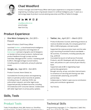 Resume Samples - Chad Woodford Product manager and Chief Privacy Officer with 8 years experience in computer & software engineering, including 2 years of graduate research in artificial intelligence, plus 11 years as a technology lawyer & product counsel advising executives and PMs at Twitter & Google. chad@woodford.meNew York City Product Experience One More...