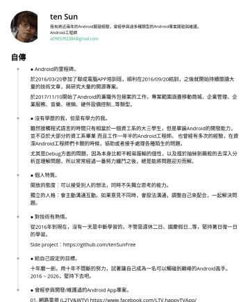 Android工程師 Resume Examples - ten Sun 我有將近兩年的Android開發經驗,曾經參與過多種類型的Android專案開發與維護。 Android工程師 a@gmail.com 自傳 ● Android的里程碑。 於2016/03/20參加了聯成電腦APP培訓班,順利在2016/09/20結訓,之後就開始持續閱讀大量的...