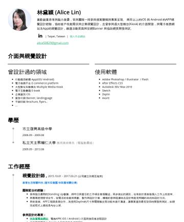 UIUX 設計師 Resume Examples - 林黛穎 (Alice Lin) 喜歡創意思考與腦力激盪,常與團隊一同參與提案簡報與專案呈現。 四年以上的iOS 與 Android 的APP視覺設計經驗,協助客戶收斂需求與企業視覺設計,且曾參與過大型機台(Kiosk) 的介面開發,與電子商務網站及App的視覺設計,維護活動頁面與行銷廣告設計,...