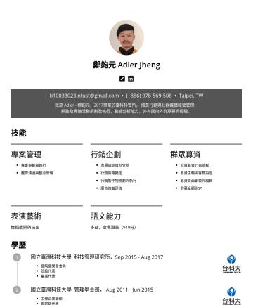 專案經理、行銷企劃、廣告投放 Resume Examples - 鄭鈞元 Adler Jheng bntust@gmail.com • Taipei, TW 我是 Adler - 鄭鈞元,2017畢業於臺科科管所。 擅長行銷與社群媒體經營管理、 網路及實體活動規劃及執行,數據分析能力,亦有國內外群眾募資經驗。 技能 專案管理 專案規劃與執行 內部團隊溝通與整...