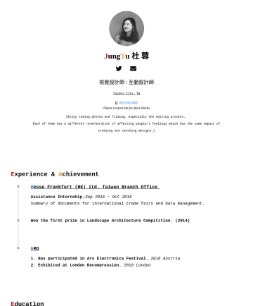 視覺設計師,平面設計師 Resume Samples - J ung T u 杜 蓉 視覺設計師 / 互動設計師 Taipei City,TW Please Contact Me for More Works- {Enjoy taking photos and filming, especially the editing process. Each of them has a different reverberation of affecting people's feelings which has the same...