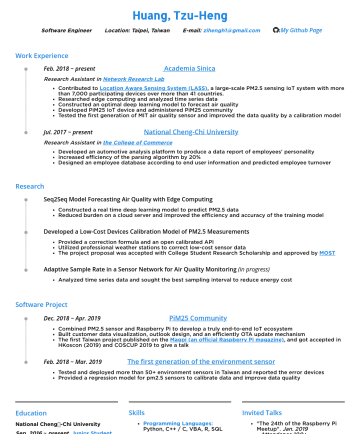 Software Engineer Resume Samples - Huang, Tzu-Heng Software Engineer Location: Taipei, Taiwan E -mail: zihengh1@gmail.com : LinkedIn.Page Background Education National Cheng-Chi Univ...