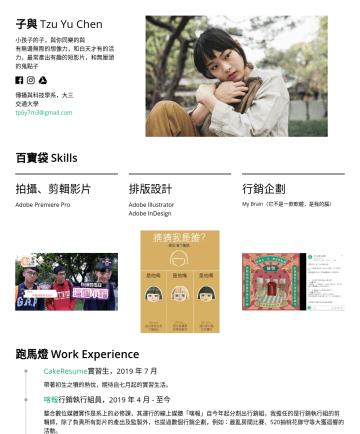 行銷企劃 Resume Examples - 子與 Tzu Yu Chen 小孩子的子,與你同樂的與 有無邊無際的想像力,和白天才有的活力,最常產出有趣的短影片,和無厘頭的鬼點子  傳播與科技學系,大三 交通大學 tp6y7m3@gmail.com 百寶袋 Skills 拍攝、剪輯影片 Adobe Premiere Pro 排版設計 A...