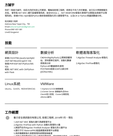 程式開發工程師 Resume Samples - 師 Address:New Taipei City ,TW Email: sakuranoyamato@gmail.com Phone:LineID:fangwind 技能 網頁設計 前端:CSS/HTML/JavaScript/AJAX /ASP.NET/BootStrap(V3~V4) 後端:PHP/ASP.NET/Python/MS SQL 框架:.NET MVC with C#/Python with Flask 數據...