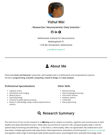 Data Scientist Resume Samples - computational sciences. Versed in programming , scientific computing , research design and data analysis . Professional Specializations Cognitive science Quantitative brain imaging Medical physics Psychophysiology Temporal & spatial signal processing Research methodology, design of (quasi-)experiments & statistics Other Skills Machine learning Natural language processing Information retrieval Database systems Linked data Web programming Research Summary...