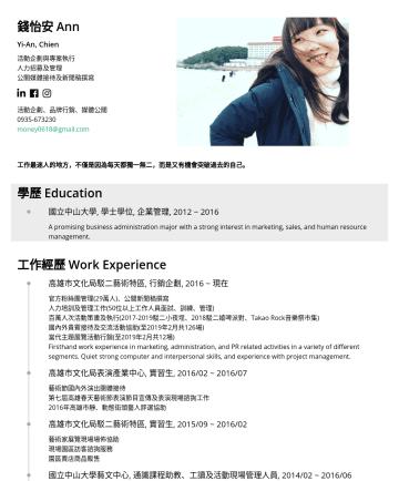 活動、品牌企劃;業務助理 Resume Samples - 錢怡安 Ann Yi-An, Chien 活動企劃與專案執行 人力招募及管理 公關媒體接待及新聞稿撰寫 活動企劃、品牌行銷、媒體公關money0618@gmail.com 工作最迷人的地方,不僅是因為每天都獨一無二,而是又有機會突破過去的自己。 學歷 Education 國立中山大學, 學士學...