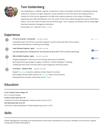 Resume Samples - at Agolo,Worked directly with CTO on product and engineering strategy. Collaborated with teams from Microsoft and Point 72 to build new products and features. Technology Consultant,Consulted with numerous startups to implement mobile and web technology solutions, and to provide solution recommendations. Education S.U.N.Y Empire State...