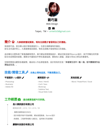 UI設計師 Resume Samples - 不斷挑戰自己。 平面設計 / UI設計 - Photoshop - Illustrator - Adobe XD 網頁設計 - Html / Html5 - Css3 / Sass - Bootsrap - Sublime Text - Visual Stdio Code 其他技能 - Word / PowerPoint / Excel 工作經歷 - 過去經歷造就今天...