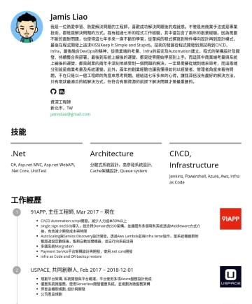 資深工程師 Resume Examples - Jamis Liao 我是一位熱愛學習、熱愛解決問題的工程師,喜歡成功解決問題後的成就感。不管是用商業手法或是專業技術,都是我解決問題的方式。我有超過七年的程式工作經驗,其中還包含了兩年的創業經驗。因為需要不斷的面對問題,也使得這七年多來一直不斷的學習,從單純的程式撰寫到物件導向設計再到設計模...
