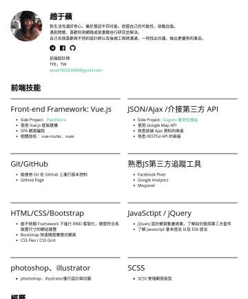 前端設計師 Resume Samples - 趙于蘋 對生活充滿好奇心,樂於嘗試不同可能,挖掘自己的可能性,挑戰自我。 遇到問題,喜歡利用網路或是書籍自行研究並解決。 自己也很喜歡與不同的設計師以及後端工程師溝通,一同找出共識,做出更優秀的產品。  前端設計師 TPE,TW qvod@gmail.com 前端技能 Front-end F...