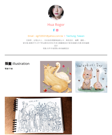 Resume Samples - Hua Rogor Email:egi720531@yahoo.com.tw • Taichung, Taiwan 花樂果,台灣台中人,目前進修視覺傳達碩士中,專長設計、繪畫、攝影.... 曾任職 雄獅奶油獅及好朋友年度...