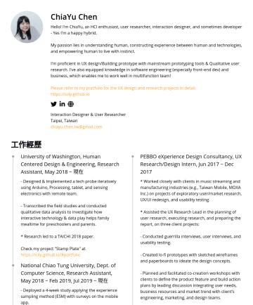 Product Designer, UX Designer Resume Samples - to work well in multifunction team! Please refer to my portfolio for the UX design and research projects in detail: https://icily.github.io Interaction Designer & User Researcher Taipei, Taiwan chiayu.chen.tw@gmail.com 工作經歷 University of Washington, Human Centered Design & Engineering, Research Assistant, May 2018...